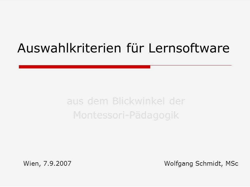Auswahlkriterien für Lernsoftware aus dem Blickwinkel der Montessori-Pädagogik Wolfgang Schmidt, MSc Wien, 7.9.2007