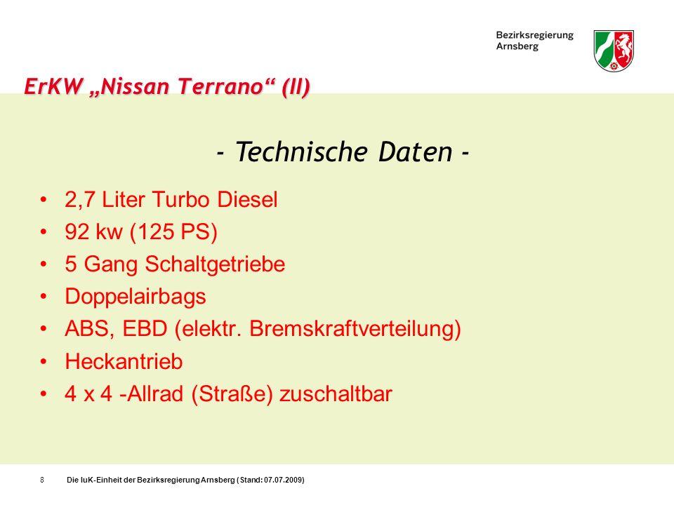 Die IuK-Einheit der Bezirksregierung Arnsberg (Stand: 07.07.2009)9 ErKW Nissan Terrano (III) - Fernmeldetechnische Ausstattung - 4m Band BOS-Sprechfunkgerät FuG 8b-1 (Florian Bezirk 20-10/01) FMS-Bediengerät für Commander 5 BOS 2 Handfunkgeräte (2m-Band) FuG 11b (GP 900) 2 Ladegeräte für Handsprechfunkgeräte (ein Ladegerät davon mit Lautsprecher und Mikrofon) 1 Mobiltelefon mit Freisprecheinrichtung 1 Mobilfax