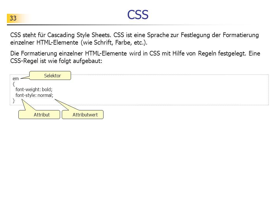 33 CSS CSS steht für Cascading Style Sheets. CSS ist eine Sprache zur Festlegung der Formatierung einzelner HTML-Elemente (wie Schrift, Farbe, etc.).