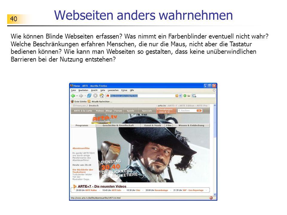 40 Webseiten anders wahrnehmen Wie können Blinde Webseiten erfassen? Was nimmt ein Farbenblinder eventuell nicht wahr? Welche Beschränkungen erfahren