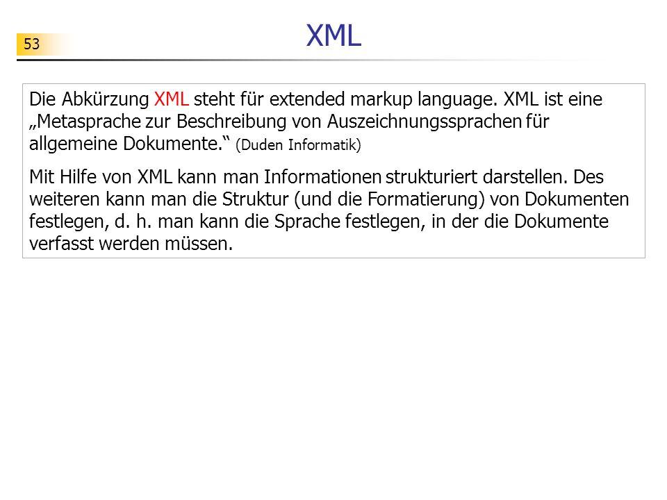 53 XML Die Abkürzung XML steht für extended markup language. XML ist eine Metasprache zur Beschreibung von Auszeichnungssprachen für allgemeine Dokume