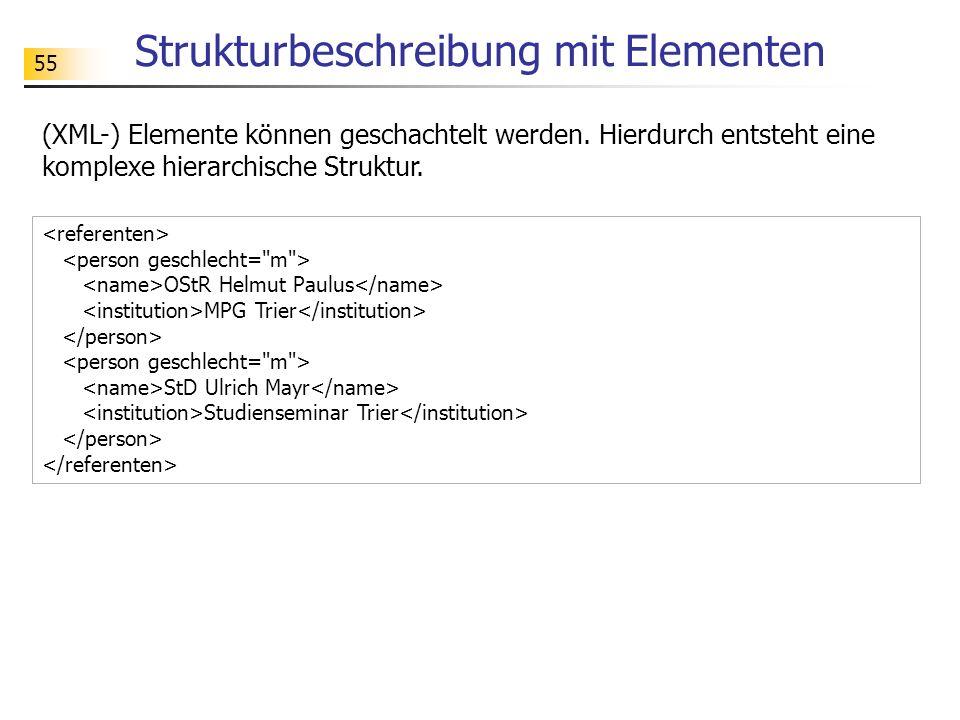 55 Strukturbeschreibung mit Elementen (XML-) Elemente können geschachtelt werden. Hierdurch entsteht eine komplexe hierarchische Struktur. OStR Helmut