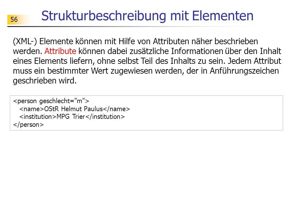 56 Strukturbeschreibung mit Elementen (XML-) Elemente können mit Hilfe von Attributen näher beschrieben werden. Attribute können dabei zusätzliche Inf