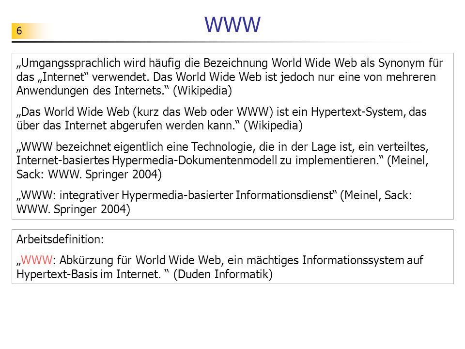6 WWW Umgangssprachlich wird häufig die Bezeichnung World Wide Web als Synonym für das Internet verwendet. Das World Wide Web ist jedoch nur eine von