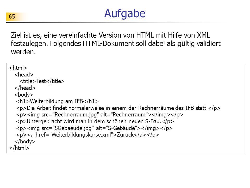 65 Aufgabe Ziel ist es, eine vereinfachte Version von HTML mit Hilfe von XML festzulegen. Folgendes HTML-Dokument soll dabei als gültig validiert werd