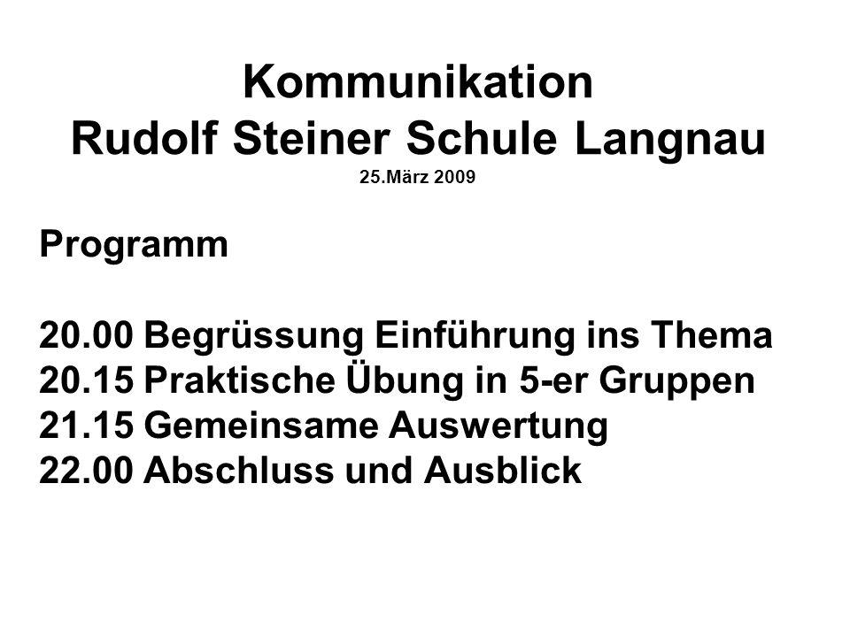Kommunikation Rudolf Steiner Schule Langnau 25.März 2009 Programm 20.00 Begrüssung Einführung ins Thema 20.15 Praktische Übung in 5-er Gruppen 21.15 G