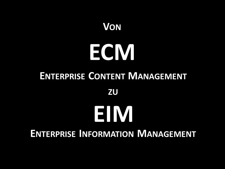 EIM E NTERPRISE I NFORMATION M ANAGEMENT ECM E NTERPRISE C ONTENT M ANAGEMENT ZU V ON
