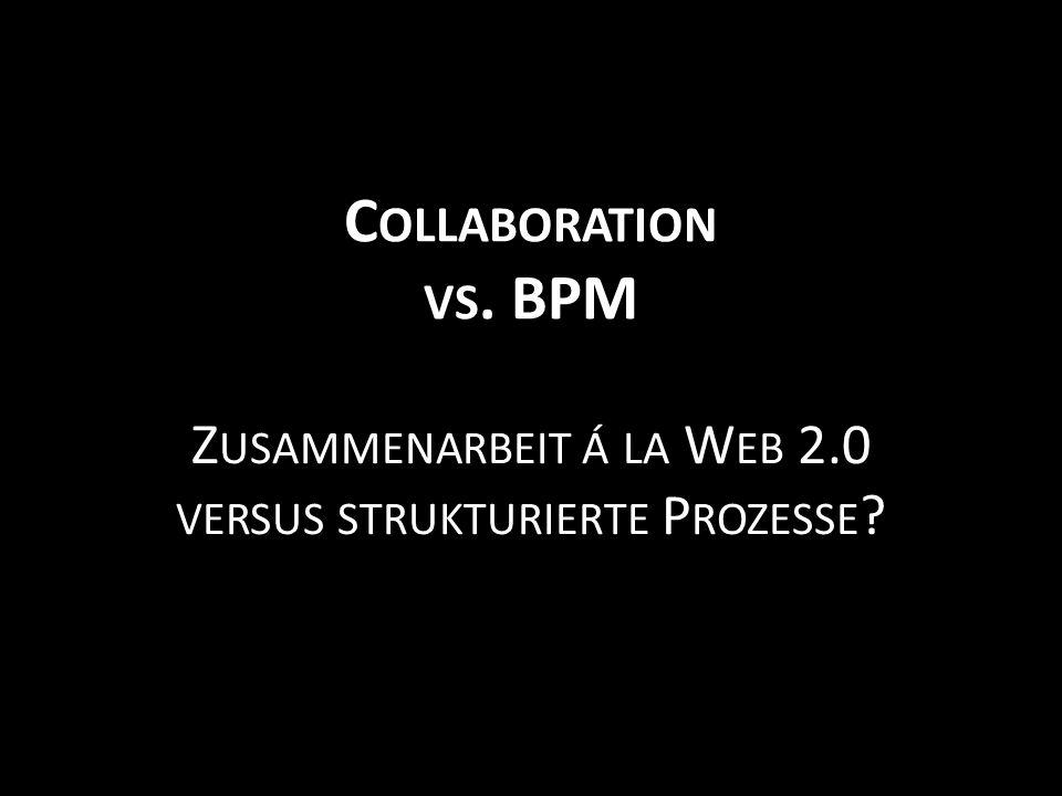 C OLLABORATION VS. BPM Z USAMMENARBEIT Á LA W EB 2.0 VERSUS STRUKTURIERTE P ROZESSE ?