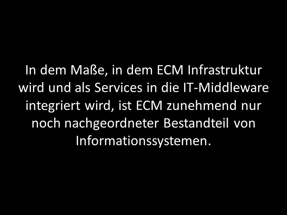 In dem Maße, in dem ECM Infrastruktur wird und als Services in die IT-Middleware integriert wird, ist ECM zunehmend nur noch nachgeordneter Bestandtei