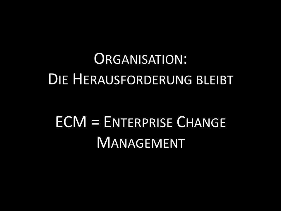ECM = E NTERPRISE C HANGE M ANAGEMENT O RGANISATION : D IE H ERAUSFORDERUNG BLEIBT