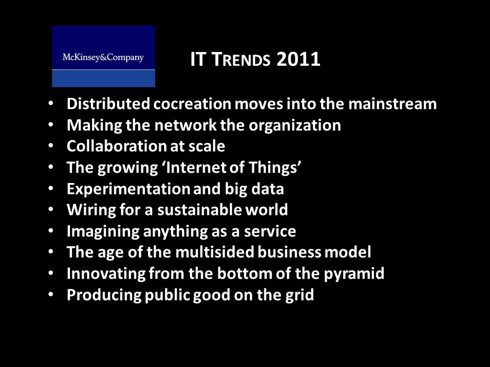 IT T RENDS 2011 Distributed cocreation moves into the mainstream Making the network the organization Collaboration at scale The growing Internet of Things Experimentation and big data Wiring for a sustainable world Imagining anything as a service The age of the multisided business model Innovating from the bottom of the pyramid Producing public good on the grid