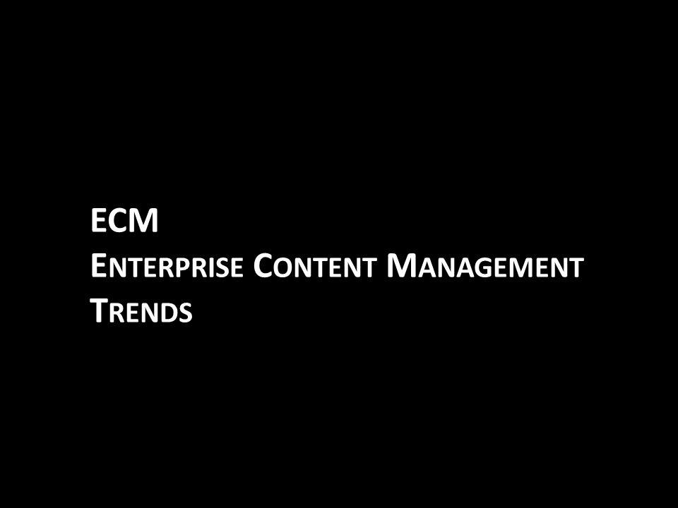 ECM E NTERPRISE C ONTENT M ANAGEMENT T RENDS