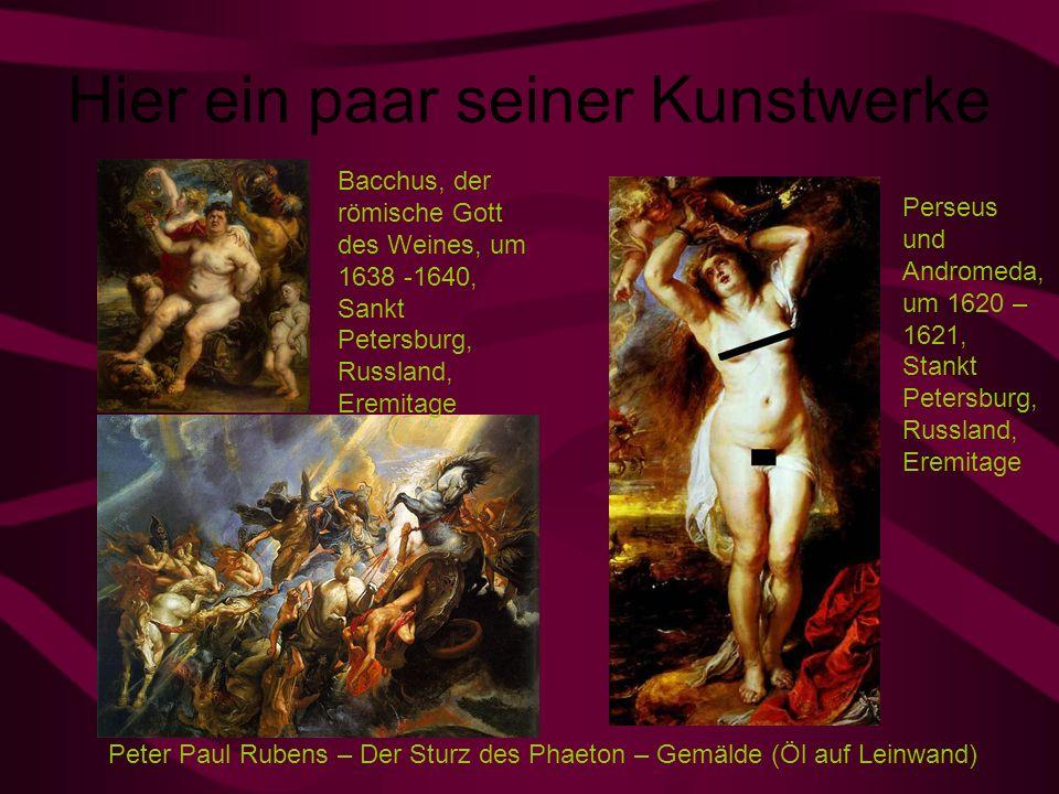 Hier ein paar seiner Kunstwerke Perseus und Andromeda, um 1620 – 1621, Stankt Petersburg, Russland, Eremitage Bacchus, der römische Gott des Weines, um 1638 -1640, Sankt Petersburg, Russland, Eremitage Peter Paul Rubens – Der Sturz des Phaeton – Gemälde (Öl auf Leinwand)