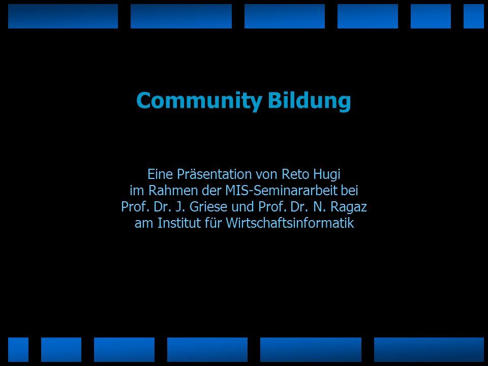 Community Bildung Eine Präsentation von Reto Hugi im Rahmen der MIS-Seminararbeit bei Prof. Dr. J. Griese und Prof. Dr. N. Ragaz am Institut für Wirts