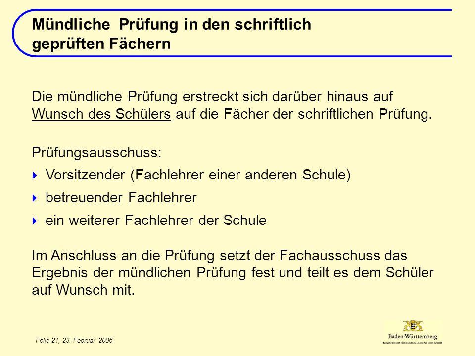 Folie 21, 23. Februar 2006 Die mündliche Prüfung erstreckt sich darüber hinaus auf Wunsch des Schülers auf die Fächer der schriftlichen Prüfung. Prüfu