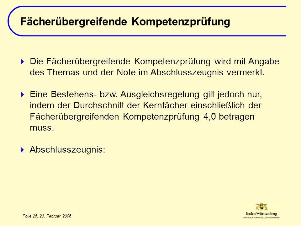Folie 26, 23. Februar 2006 Fächerübergreifende Kompetenzprüfung Die Fächerübergreifende Kompetenzprüfung wird mit Angabe des Themas und der Note im Ab
