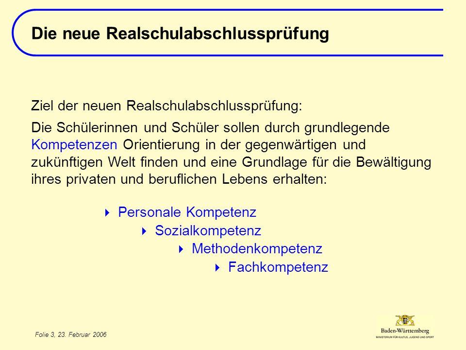 Folie 3, 23. Februar 2006 Ziel der neuen Realschulabschlussprüfung: Die Schülerinnen und Schüler sollen durch grundlegende Kompetenzen Orientierung in