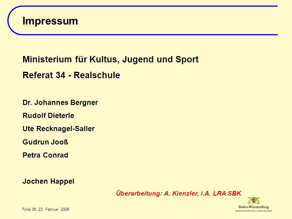Folie 36, 23. Februar 2006 Impressum Ministerium für Kultus, Jugend und Sport Referat 34 - Realschule Dr. Johannes Bergner Rudolf Dieterle Ute Recknag