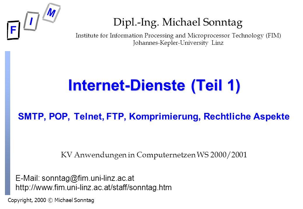 Copyright, 2000 © Michael Sonntag E-Mail: sonntag@fim.uni-linz.ac.at http://www.fim.uni-linz.ac.at/staff/sonntag.htm Internet-Dienste (Teil 1) SMTP, POP, Telnet, FTP, Komprimierung, Rechtliche Aspekte Dipl.-Ing.