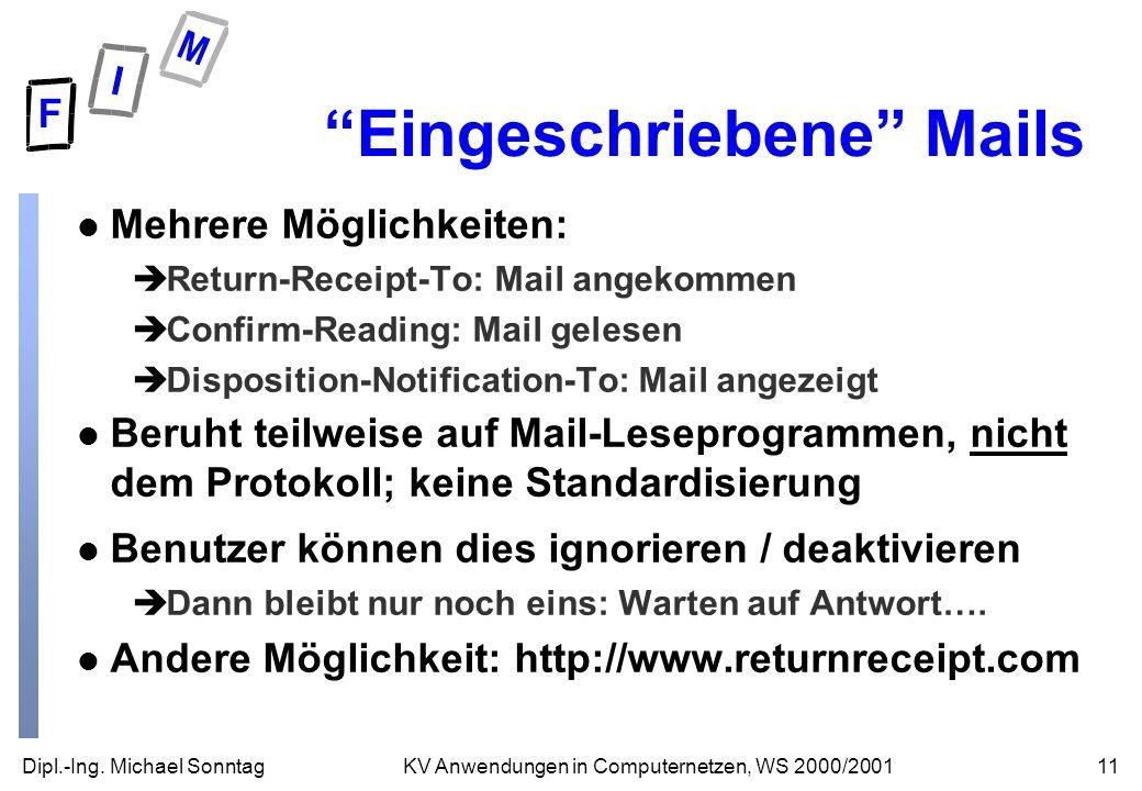 Dipl.-Ing. Michael Sonntag11KV Anwendungen in Computernetzen, WS 2000/2001 Eingeschriebene Mails l Mehrere Möglichkeiten: èReturn-Receipt-To: Mail ang