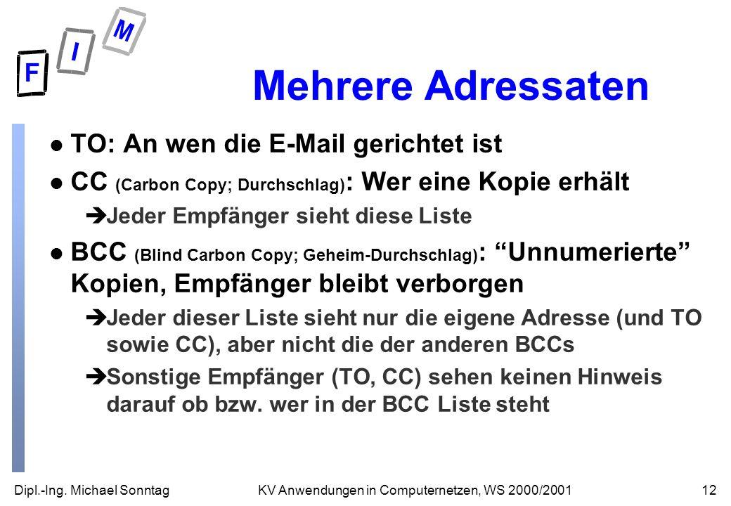 Dipl.-Ing. Michael Sonntag12KV Anwendungen in Computernetzen, WS 2000/2001 Mehrere Adressaten l TO: An wen die E-Mail gerichtet ist l CC (Carbon Copy;