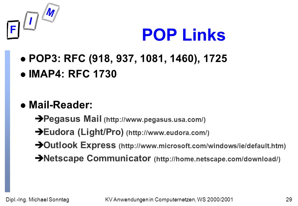 Dipl.-Ing. Michael Sonntag29KV Anwendungen in Computernetzen, WS 2000/2001 POP Links l POP3: RFC (918, 937, 1081, 1460), 1725 l IMAP4: RFC 1730 l Mail