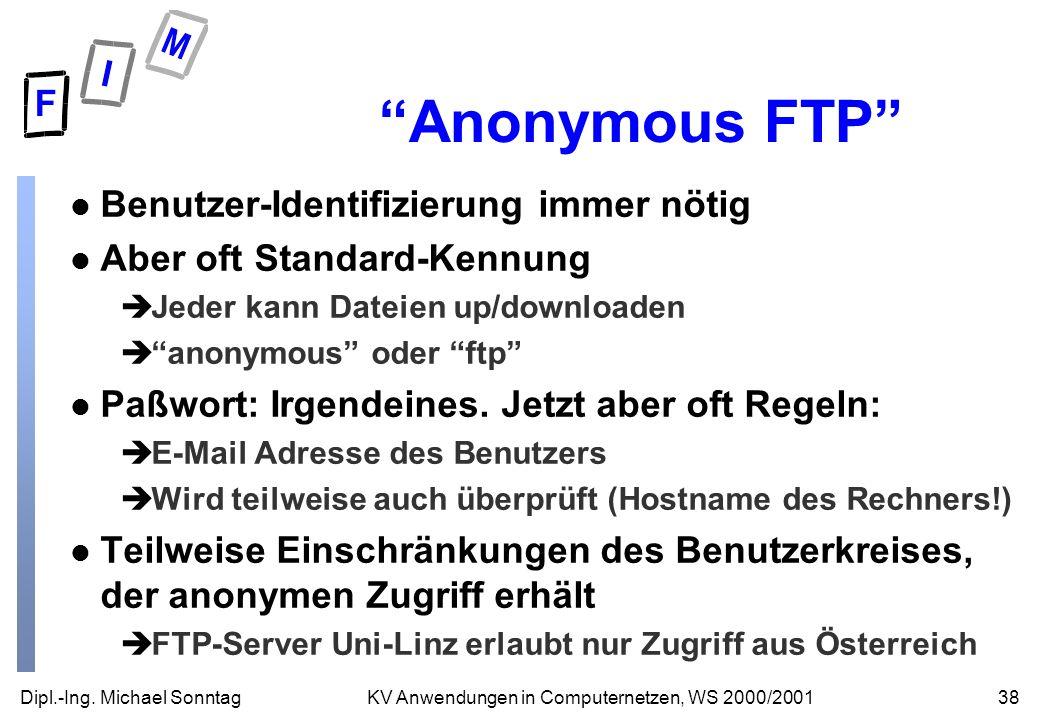 Dipl.-Ing. Michael Sonntag38KV Anwendungen in Computernetzen, WS 2000/2001 Anonymous FTP l Benutzer-Identifizierung immer nötig l Aber oft Standard-Ke