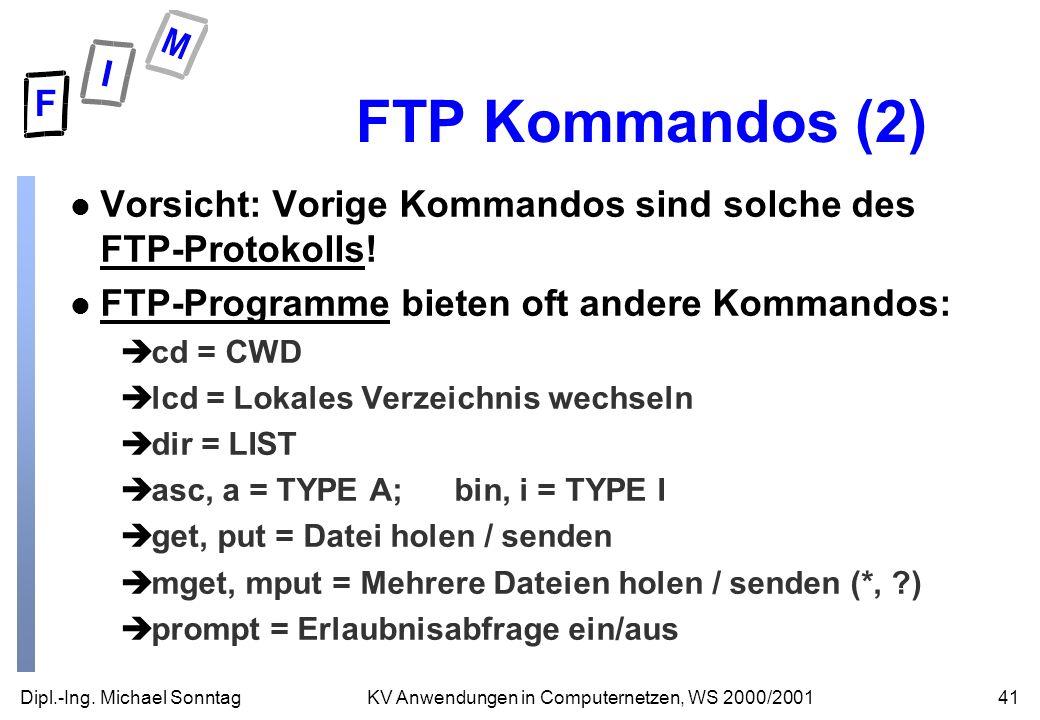 Dipl.-Ing. Michael Sonntag41KV Anwendungen in Computernetzen, WS 2000/2001 FTP Kommandos (2) l Vorsicht: Vorige Kommandos sind solche des FTP-Protokol