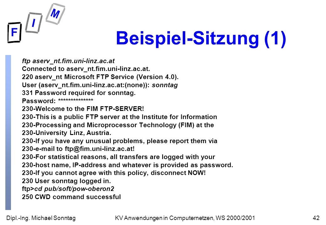 Dipl.-Ing. Michael Sonntag42KV Anwendungen in Computernetzen, WS 2000/2001 Beispiel-Sitzung (1) ftp aserv_nt.fim.uni-linz.ac.at Connected to aserv_nt.
