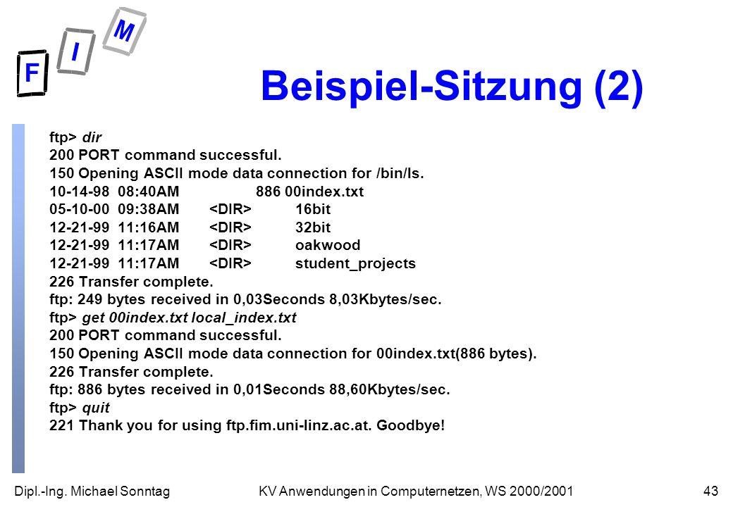 Dipl.-Ing. Michael Sonntag43KV Anwendungen in Computernetzen, WS 2000/2001 Beispiel-Sitzung (2) ftp> dir 200 PORT command successful. 150 Opening ASCI