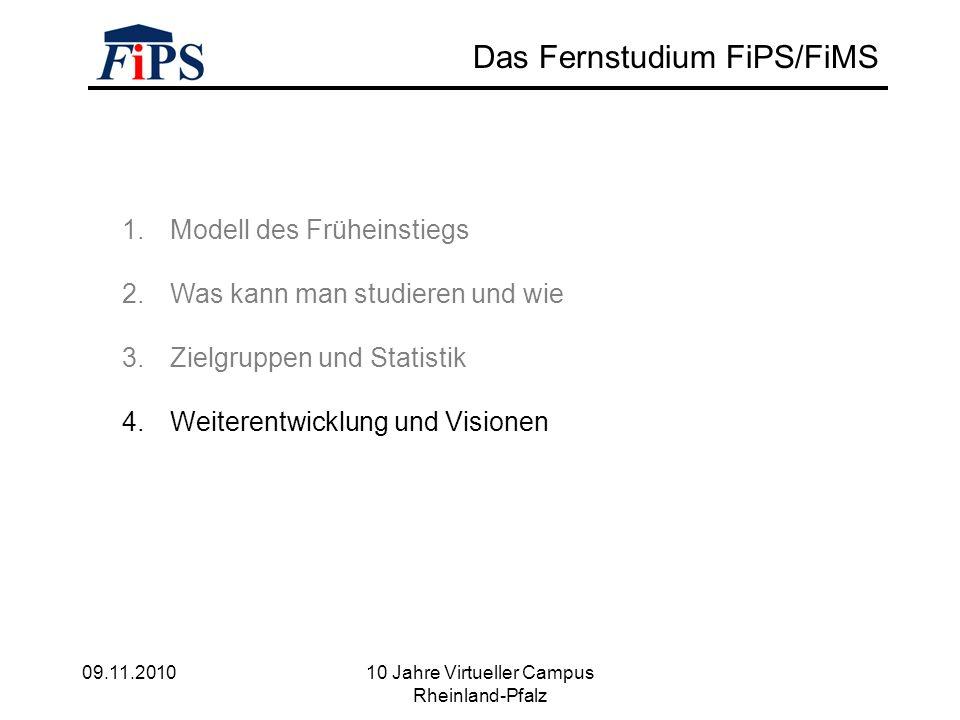 09.11.2010 10 Jahre Virtueller Campus Rheinland-Pfalz Das Fernstudium FiPS/FiMS 1.Modell des Früheinstiegs 2.Was kann man studieren und wie 3.Zielgruppen und Statistik 4.Weiterentwicklung und Visionen