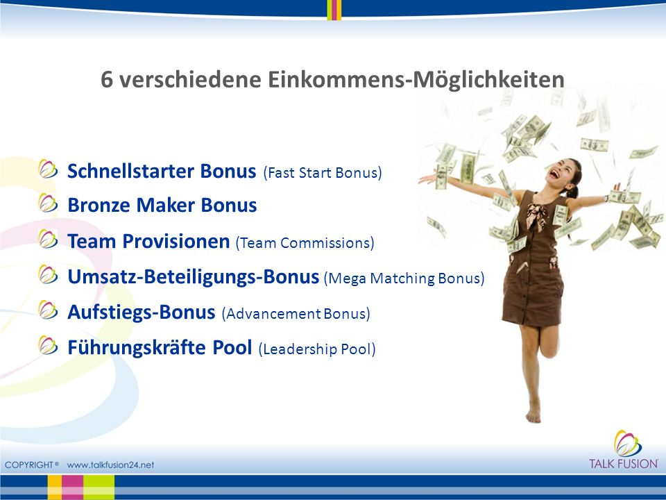 6 verschiedene Einkommens-Möglichkeiten Schnellstarter Bonus (Fast Start Bonus) Bronze Maker Bonus Team Provisionen (Team Commissions) Umsatz-Beteiligungs-Bonus (Mega Matching Bonus) Aufstiegs-Bonus (Advancement Bonus) Führungskräfte Pool (Leadership Pool)