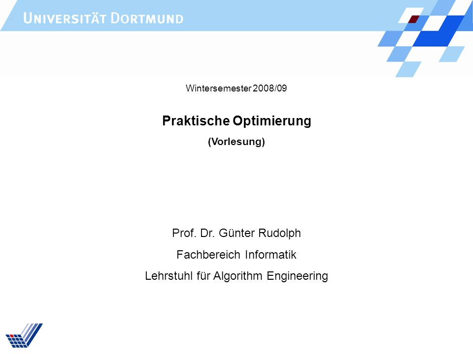 Praktische Optimierung (Vorlesung) Prof. Dr. Günter Rudolph Fachbereich Informatik Lehrstuhl für Algorithm Engineering Wintersemester 2008/09