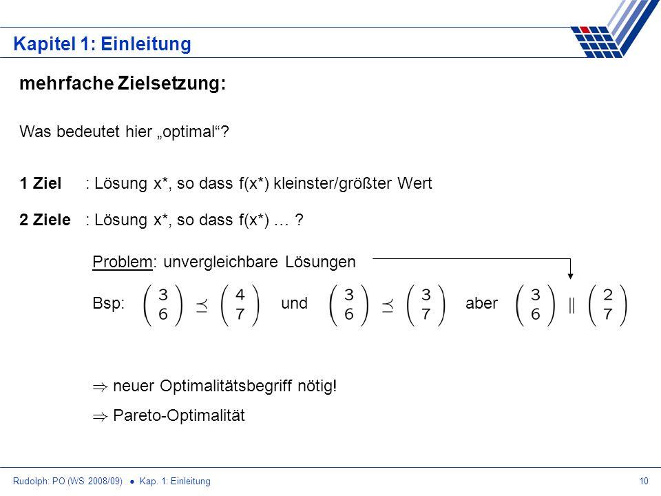 Rudolph: PO (WS 2008/09) Kap. 1: Einleitung10 Kapitel 1: Einleitung mehrfache Zielsetzung: Was bedeutet hier optimal? 1 Ziel: Lösung x*, so dass f(x*)