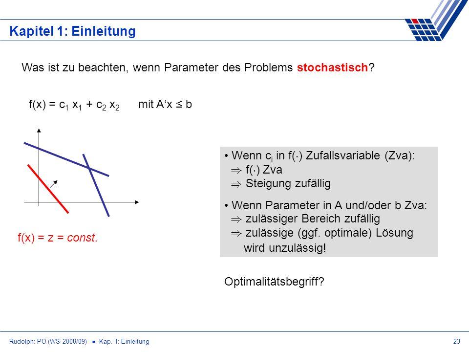 Rudolph: PO (WS 2008/09) Kap. 1: Einleitung23 Kapitel 1: Einleitung Was ist zu beachten, wenn Parameter des Problems stochastisch? f(x) = c 1 x 1 + c