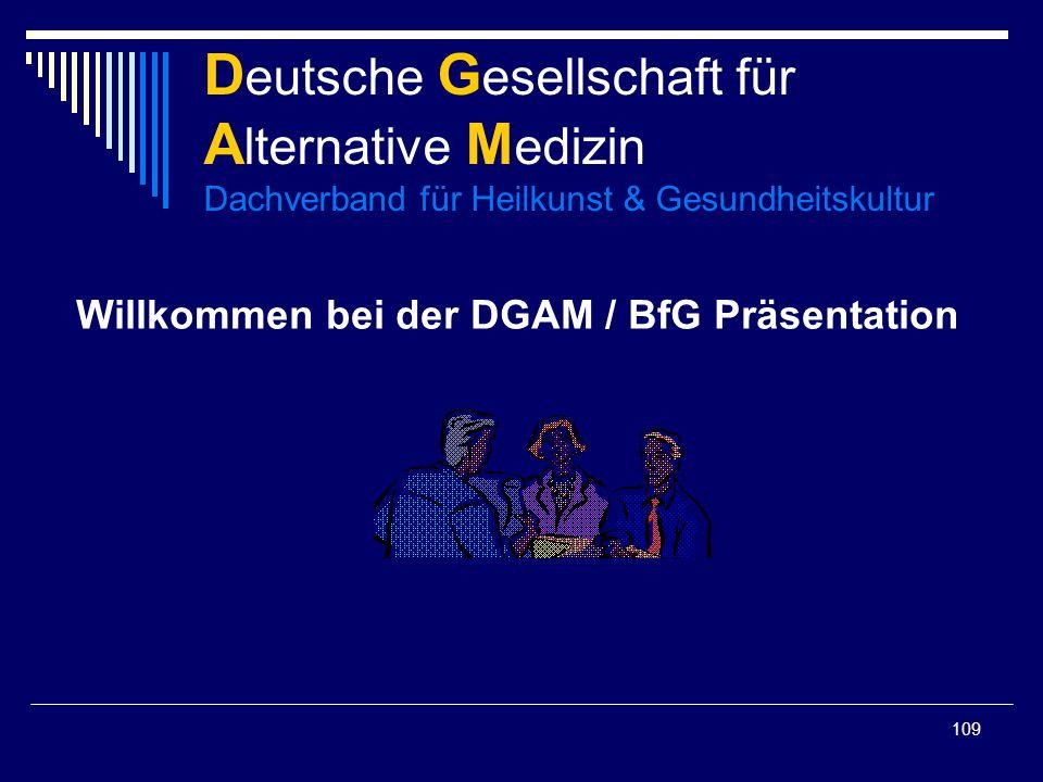 109 Willkommen bei der DGAM / BfG Präsentation D eutsche G esellschaft für A lternative M edizin Dachverband für Heilkunst & Gesundheitskultur