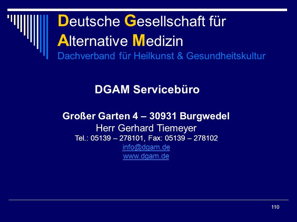 110 D eutsche G esellschaft für A lternative M edizin Dachverband für Heilkunst & Gesundheitskultur DGAM Servicebüro Großer Garten 4 – 30931 Burgwedel Herr Gerhard Tiemeyer Tel.: 05139 – 278101, Fax: 05139 – 278102 info@dgam.de www.dgam.de info@dgam.de www.dgam.de