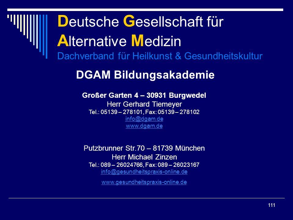 111 D eutsche G esellschaft für A lternative M edizin Dachverband für Heilkunst & Gesundheitskultur DGAM Bildungsakademie Großer Garten 4 – 30931 Burgwedel Herr Gerhard Tiemeyer Tel.: 05139 – 278101, Fax: 05139 – 278102 info@dgam.de www.dgam.de info@dgam.de www.dgam.de Putzbrunner Str.70 – 81739 München Herr Michael Zinzen Tel.: 089 – 26024766, Fax: 089 – 26023167 info@gesundheitspraxis-online.de info@gesundheitspraxis-online.de www.gesundheitspraxis-online.de