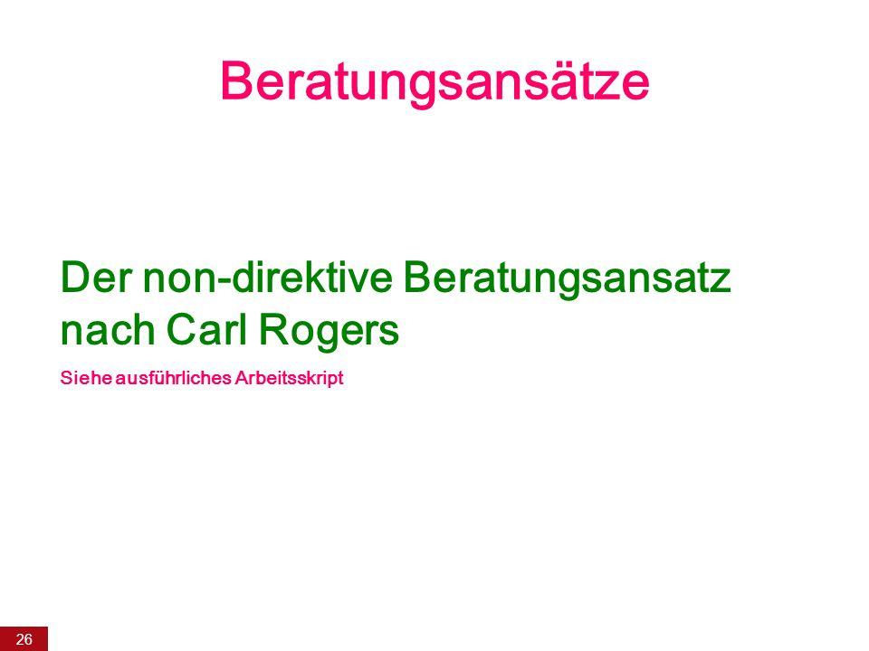 26 Beratungsansätze Der non-direktive Beratungsansatz nach Carl Rogers Siehe ausführliches Arbeitsskript