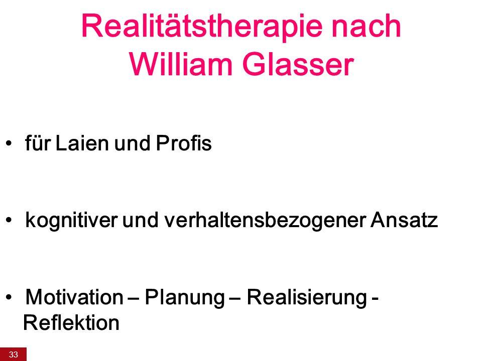 33 Realitätstherapie nach William Glasser für Laien und Profis kognitiver und verhaltensbezogener Ansatz Motivation – Planung – Realisierung - Reflektion