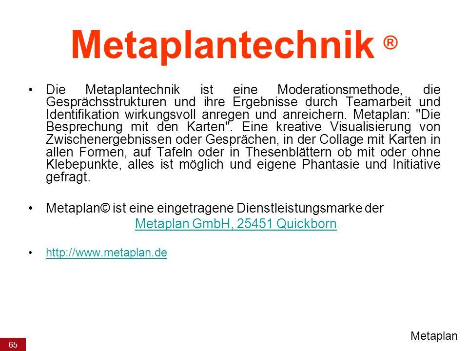 65 Metaplantechnik ® Die Metaplantechnik ist eine Moderationsmethode, die Gesprächsstrukturen und ihre Ergebnisse durch Teamarbeit und Identifikation wirkungsvoll anregen und anreichern.