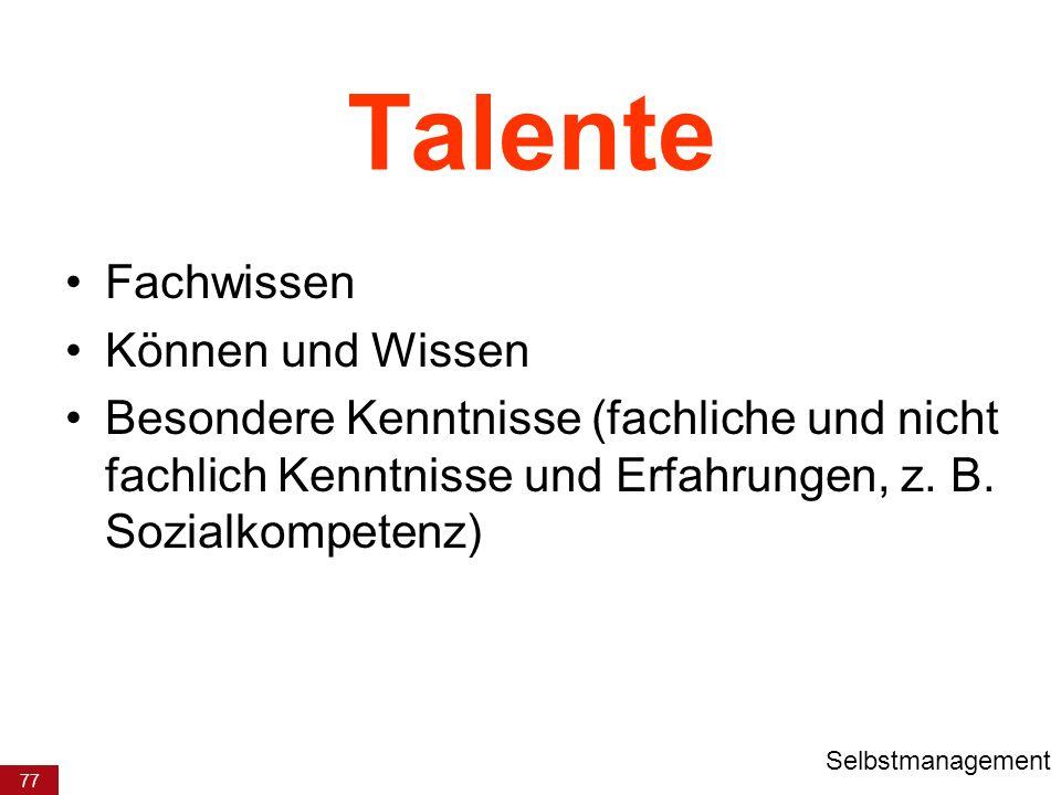 77 Talente Fachwissen Können und Wissen Besondere Kenntnisse (fachliche und nicht fachlich Kenntnisse und Erfahrungen, z. B. Sozialkompetenz) Selbstma