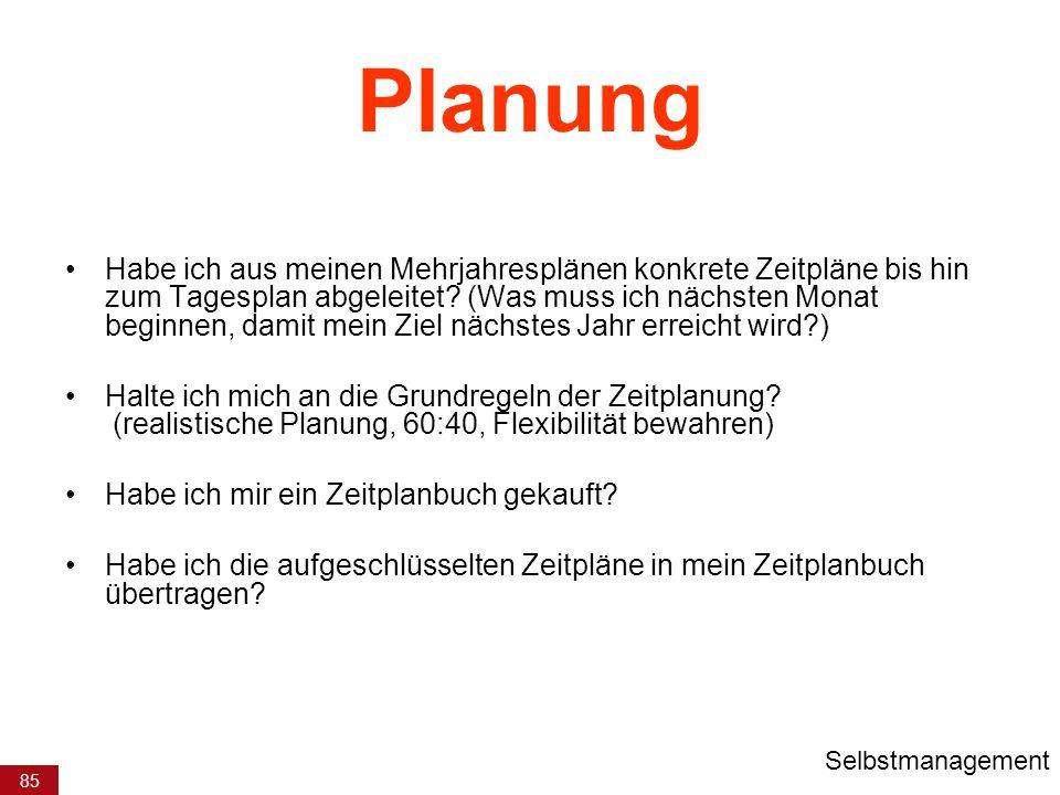 85 Planung Habe ich aus meinen Mehrjahresplänen konkrete Zeitpläne bis hin zum Tagesplan abgeleitet? (Was muss ich nächsten Monat beginnen, damit mein