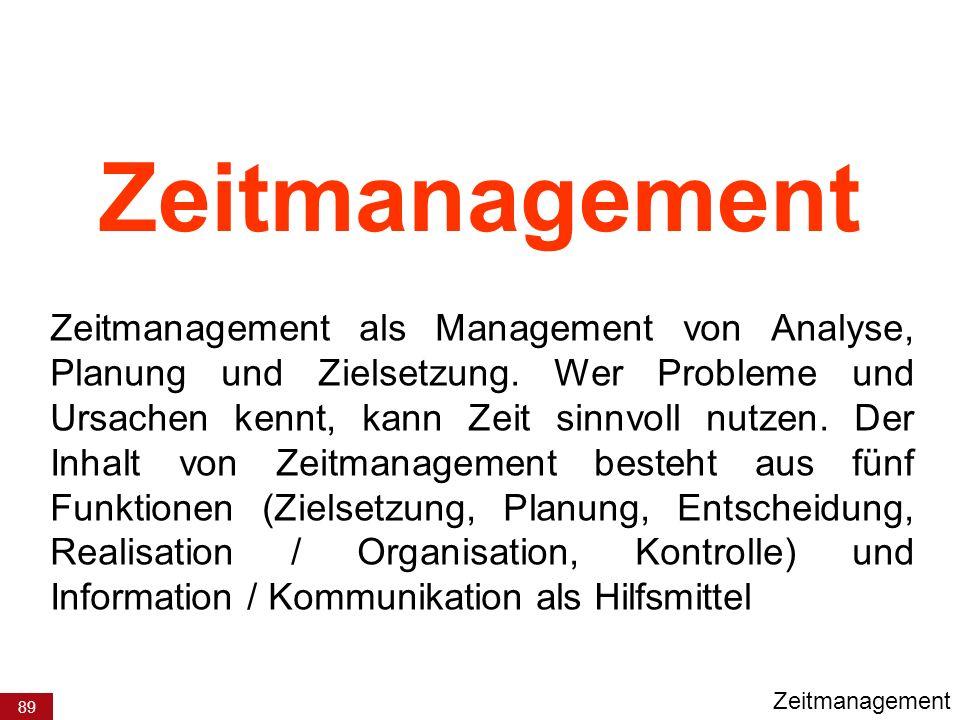 89 Zeitmanagement Zeitmanagement als Management von Analyse, Planung und Zielsetzung. Wer Probleme und Ursachen kennt, kann Zeit sinnvoll nutzen. Der