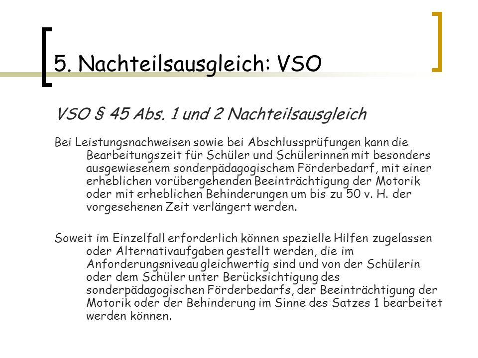 5. Nachteilsausgleich: VSO VSO § 45 Abs. 1 und 2 Nachteilsausgleich Bei Leistungsnachweisen sowie bei Abschlussprüfungen kann die Bearbeitungszeit für