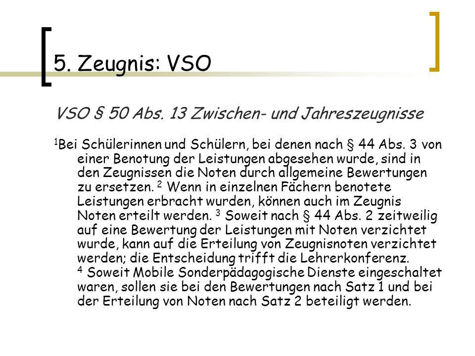 5. Zeugnis: VSO VSO § 50 Abs. 13 Zwischen- und Jahreszeugnisse 1 Bei Schülerinnen und Schülern, bei denen nach § 44 Abs. 3 von einer Benotung der Leis