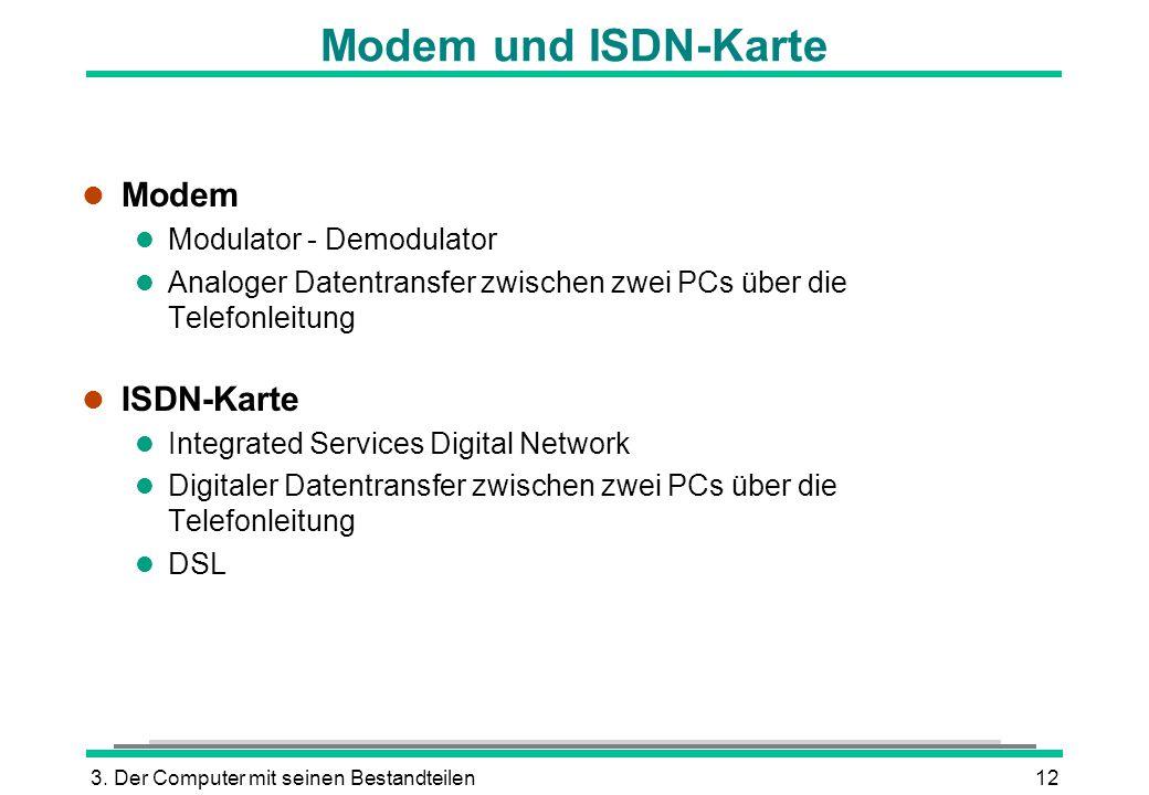 3. Der Computer mit seinen Bestandteilen12 Modem und ISDN-Karte l Modem l Modulator - Demodulator l Analoger Datentransfer zwischen zwei PCs über die