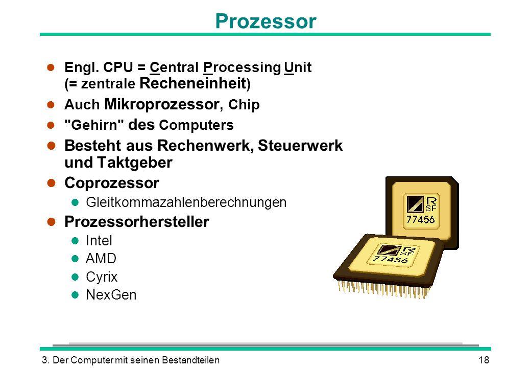 3. Der Computer mit seinen Bestandteilen18 l Engl. CPU = Central Processing Unit (= zentrale Recheneinheit ) l Auch Mikroprozessor, Chip l