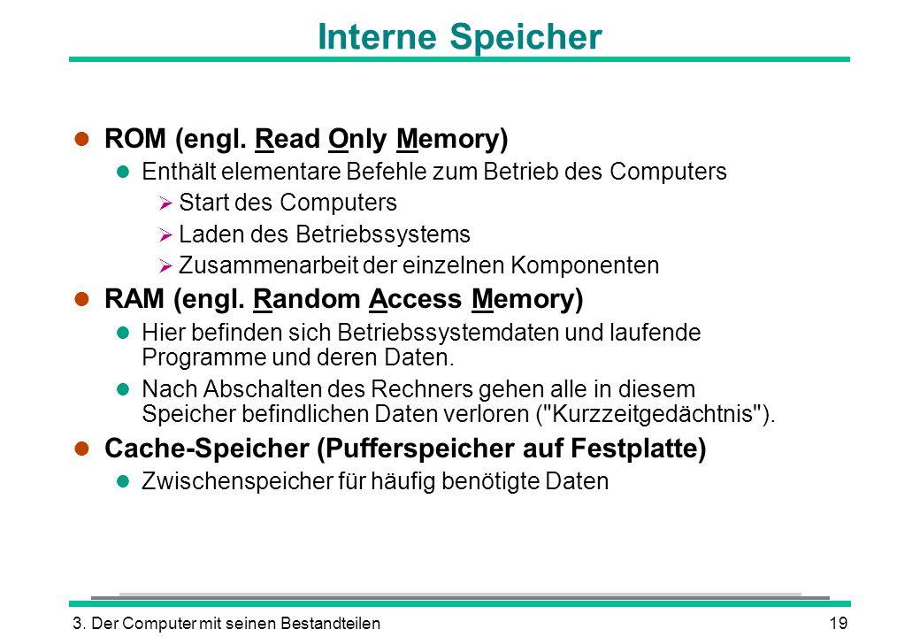 3. Der Computer mit seinen Bestandteilen19 Interne Speicher l ROM (engl. Read Only Memory) l Enthält elementare Befehle zum Betrieb des Computers Star