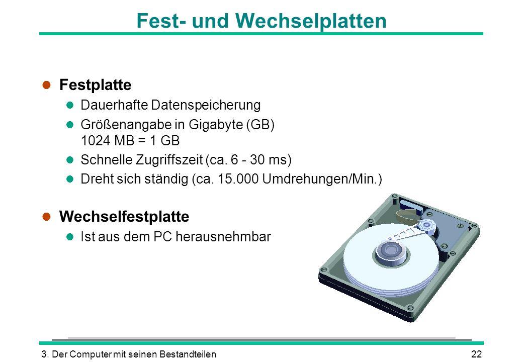 3. Der Computer mit seinen Bestandteilen22 Fest- und Wechselplatten l Festplatte l Dauerhafte Datenspeicherung l Größenangabe in Gigabyte (GB) 1024 MB